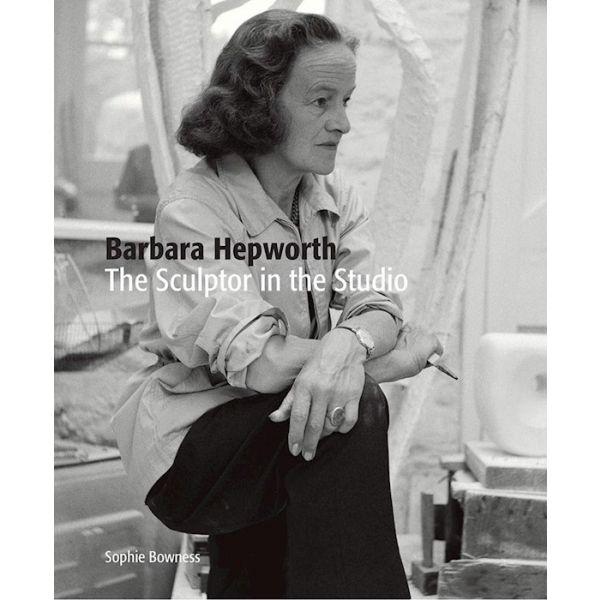 Barbara Hepworth. The Sculptor in the Studio